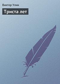 Виктор Улин -Триста лет