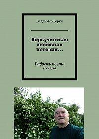 Владимир Герун -Воркутинская любовная история… Радость поэта Севера