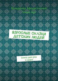 Элина Арт -Взрослые сказки детских людей. Книга для ума идуши