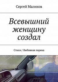 Сергей Малинов -Всевышний женщину создал. Стихи / Любовная лирика