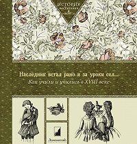 Коллектив Авторов -Наследник встал рано и за уроки сел… Как учили и учились в XVIII в
