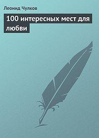 Леонид Чулков -100 интересных мест для любви