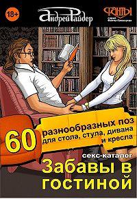 Андрей Райдер -Секс-каталог «Забавы в гостиной». Для тех, кому тесно в спальне. 60 разнообразных поз для стола, стула, дивана и кресла