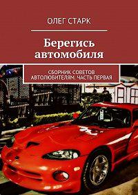 Олег Старк -Берегись автомобиля. Сборник советов автолюбителям. Часть первая