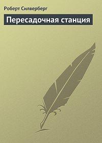Роберт Силверберг - Пересадочная станция