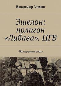 Владимир Земша -Эшелон: полигон «Либава». ЦГВ