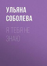 Ульяна Павловна Соболева -Я тебя не знаю