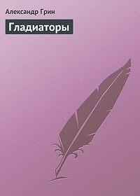 Александр Грин -Гладиаторы