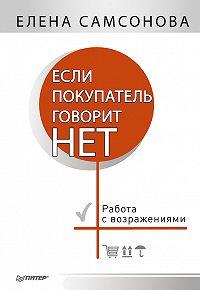 Елена Самсонова -Если покупатель говорит «нет». Работа с возражениями