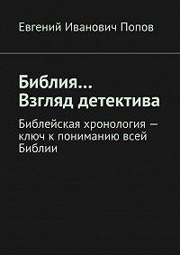 Евгений Попов -Библия… Взгляддетектива. Библейская хронология– ключ кпониманию всей Библии