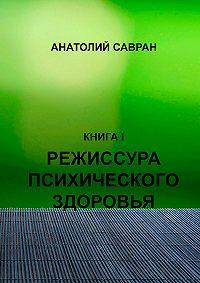 Анатолий Савран -Режиссура психического здоровья