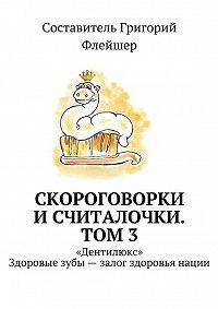 Григорий Флейшер -Скороговорки исчиталочки. Том 3. «Дентилюкс». Здоровые зубы– залог здоровья нации