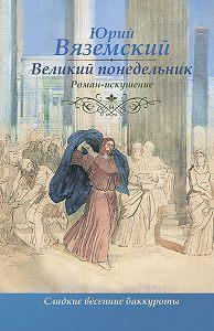Юрий Павлович Вяземский -Великий понедельник. Роман-искушение
