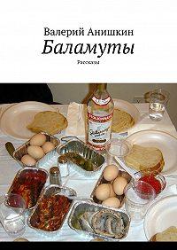 Валерий Анишкин -Баламуты. Рассказы