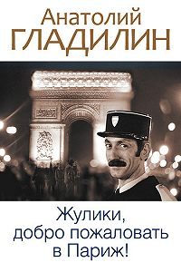 Анатолий Тихонович Гладилин -Жулики, добро пожаловать в Париж! (сборник)