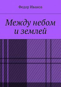 Федор Иванов -Между небом и землей