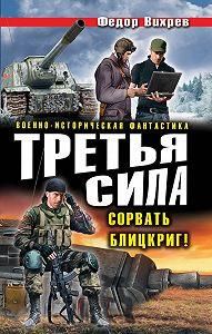 Федор Вихрев -Третья сила. Сорвать Блицкриг! (сборник)