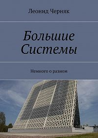 Леонид Черняк -Большие Системы. Немного о разном
