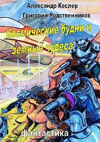 Александр Кеслер, Григорий Родственников - Космические будни иземные чудеса