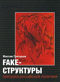 Максим Григорьев -FAKE – структуры. Призраки российской политики