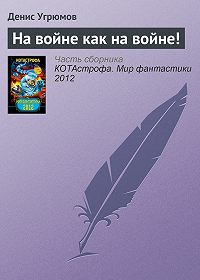 Денис Угрюмов -На войне как на войне!