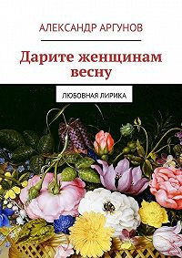 Александр Аргунов - Дарите женщинам весну. любовная лирика
