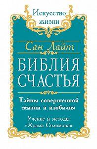 Сан Лайт - Библия счастья. Тайны совершенной жизни и изобилия. Учение и методы «Храма Соломона»
