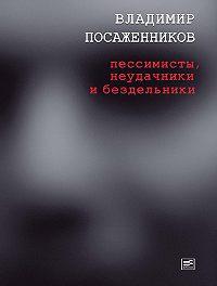 Владимир Посаженников - Пессимисты, неудачники и бездельники