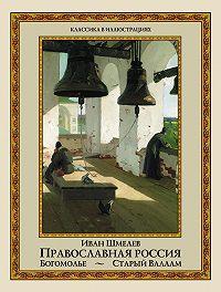 Иван Шмелев -Православная Россия. Богомолье. Старый Валаам (сборник)