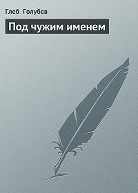 Глеб Голубев -Под чужим именем
