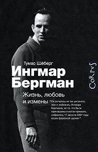 Томас Шёберг - Ингмар Бергман. Жизнь, любовь и измены