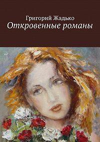 Григорий Жадько - Откровенные романы