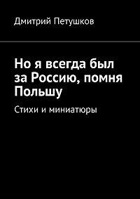 Дмитрий Петушков - Но я всегда был за Россию, помня Польшу