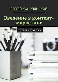 Сергей Коноплицкий -Введение в контент-маркетинг. Теория и практика