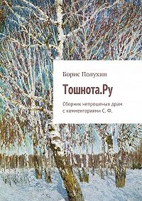 Борис Полухин -Тошнота.Ру. Сборник непрошеных драм с комментариями С. Ф.