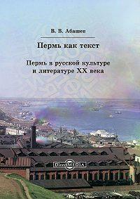 Владимир Абашев - Пермь как текст. Пермь в русской культуре и литературе ХХ века