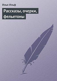 Илья Ильф - Рассказы, очерки, фельетоны