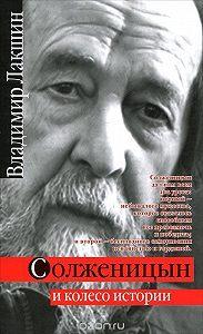 Владимир Лакшин -Солженицын и колесо истории