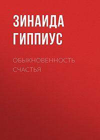 Зинаида Николаевна Гиппиус -Обыкновенность счастья