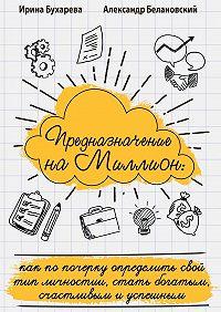 Ирина Бухарева -Предназначение на миллион. Как по почерку определить свой тип личности, стать богатым, счастливым и успешным