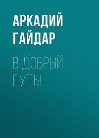 Аркадий Гайдар -В добрый путь!