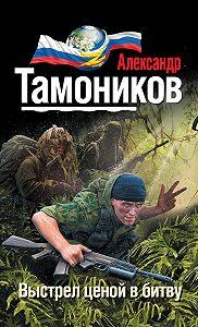 Александр Тамоников - Выстрел ценой в битву