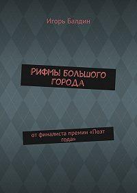 Игорь Балдин -Рифмы большого города. отфиналиста премии «Поэт года»