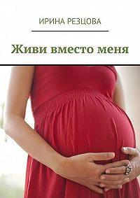 Ирина Резцова -Живи вместоменя