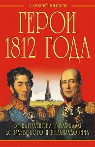 Алексей Шишов -Герои 1812 года. От Багратиона и Барклая до Раевского и Милорадовича