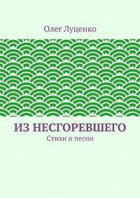 Олег Луценко - Изнесгоревшего. Стихи ипесни