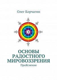 Олег Корчагин -Основы Радостного Мировоззрения. ПроЯснение