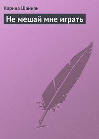 Карина Шаинян -Не мешай мне играть
