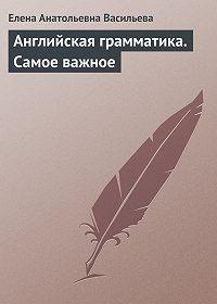 Елена Васильева -Английская грамматика. Самое важное