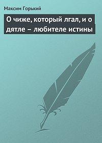 Максим Горький -О чиже, который лгал, и о дятле – любителе истины